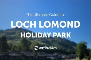 The ultimate guide to Loch Lomond Holiday Park
